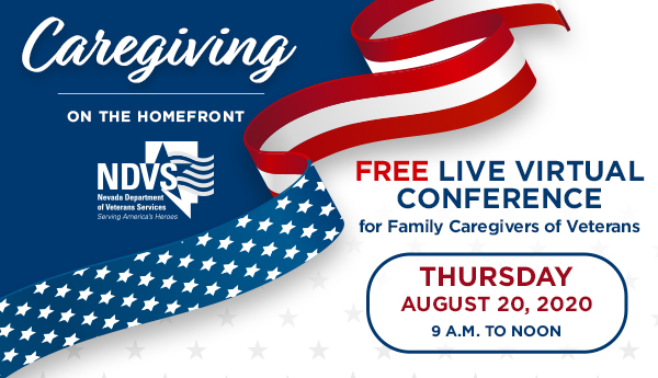 <p>Register for the Aug. 20, 2020 Free Virtual Conference Caregiving on the Homefront hosted by NDVS. Speakers include author Rosalys Peel and representatives from the VA, Nevada Department of Health and Human Services, and AARP. </p>